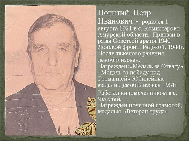 Потитий Петр Иванович - родился 1 августа 1921 в с. Комиссарово Амурской обла...
