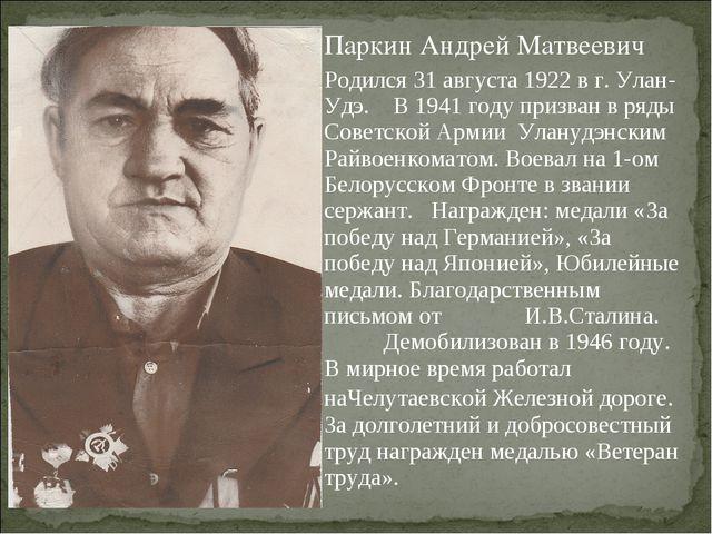 Паркин Андрей Матвеевич Родился 31 августа 1922 в г. Улан-Удэ. В 1941 году пр...