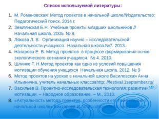 Список используемой литературы: М. Романовская: Метод проектов в начальной шк