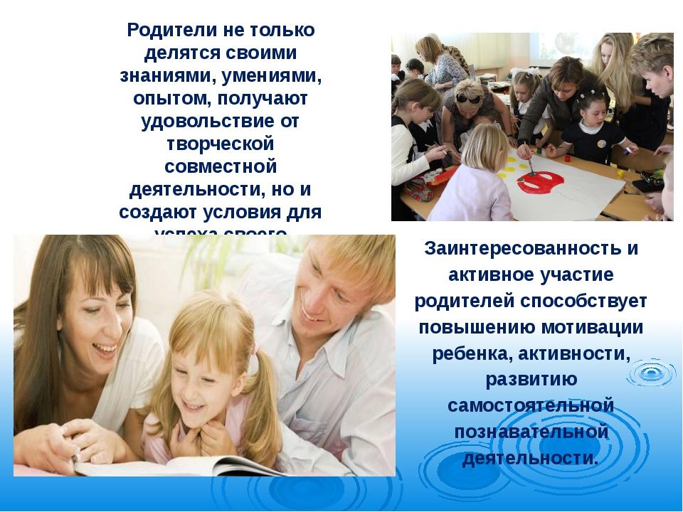 Родители не только делятся своими знаниями, умениями, опытом, получают удовол...