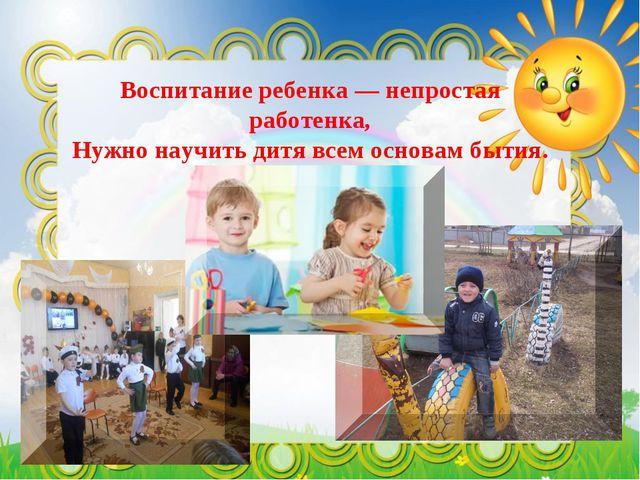 Воспитание ребенка — непростая работенка, Нужно научить дитя всем основам быт...