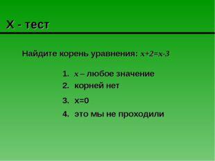 Х - тест Найдите корень уравнения: х+2=х-3 х – любое значение это мы не прох
