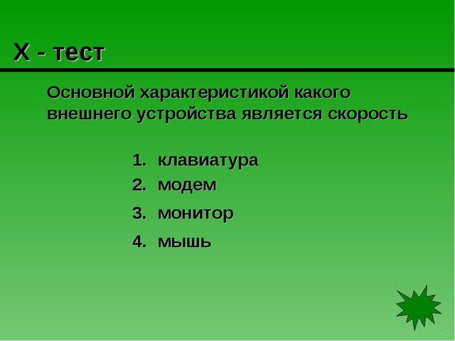Х - тест Основной характеристикой какого внешнего устройства является скорос...