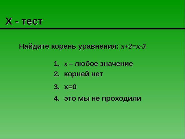 Х - тест Найдите корень уравнения: х+2=х-3 х – любое значение это мы не прох...