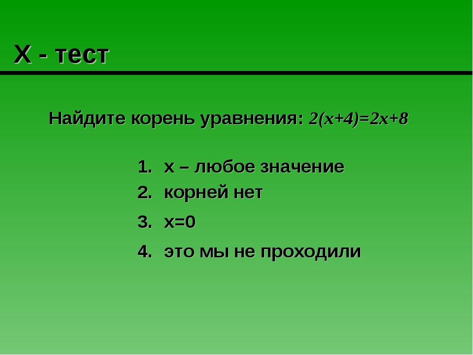 Х - тест Найдите корень уравнения: 2(х+4)=2х+8 корней нет это мы не проходил...
