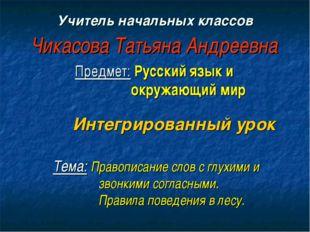Учитель начальных классов Чикасова Татьяна Андреевна Предмет: Русский язык и