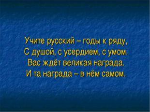 Учите русский – годы к ряду, С душой, с усердием, с умом. Вас ждёт великая на