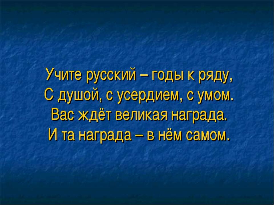Учите русский – годы к ряду, С душой, с усердием, с умом. Вас ждёт великая на...