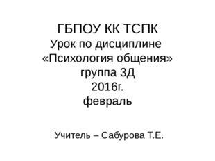 ГБПОУ КК ТСПК Урок по дисциплине «Психология общения» группа 3Д 2016г. феврал