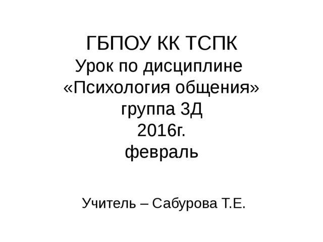 ГБПОУ КК ТСПК Урок по дисциплине «Психология общения» группа 3Д 2016г. феврал...