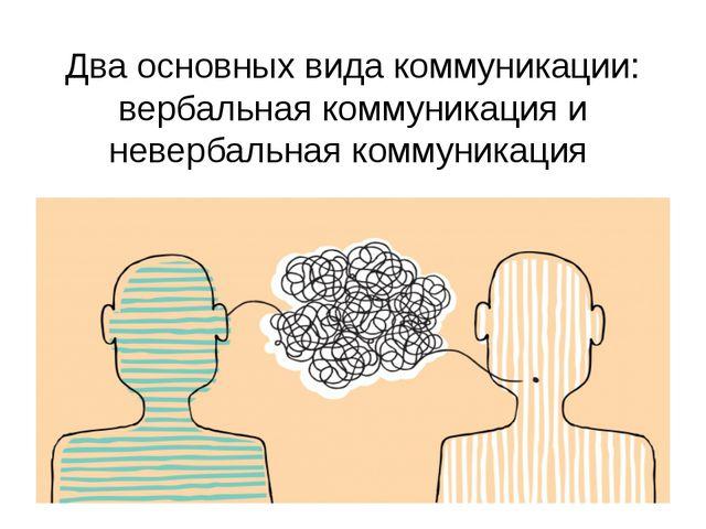 Два основных вида коммуникации: вербальная коммуникация и невербальная коммун...