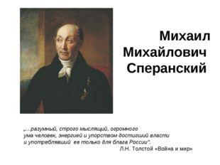 """Михаил Михайлович Сперанский """"…разумный, строго мыслящий, огромного ума челов"""