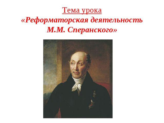 Тема урока «Реформаторская деятельность М.М. Сперанского»