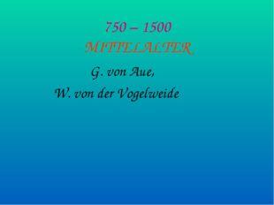 750 – 1500 MITTELALTER G. von Aue, W. von der Vogelweide