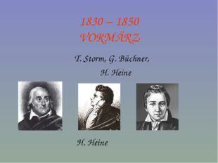 1830 – 1850 VORMÄRZ T. Storm, G. Büchner, H. Heine H. Heine