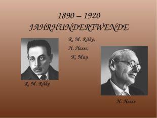 1890 – 1920 JAHRHUNDERTWENDE R. M. Rilke, H. Hesse, K. May R. M. Rilke H. Hesse