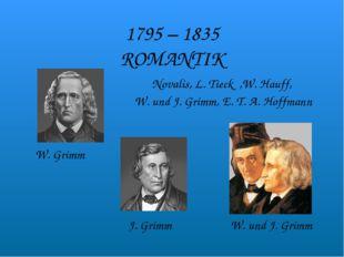 1795 – 1835 ROMANTIK Novalis, L. Tieck ,W. Hauff, W. und J. Grimm, E. T. A. H
