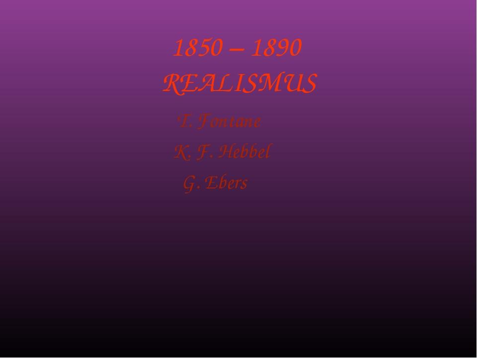 1850 – 1890 REALISMUS T. Fontane K. F. Hebbel G. Ebers