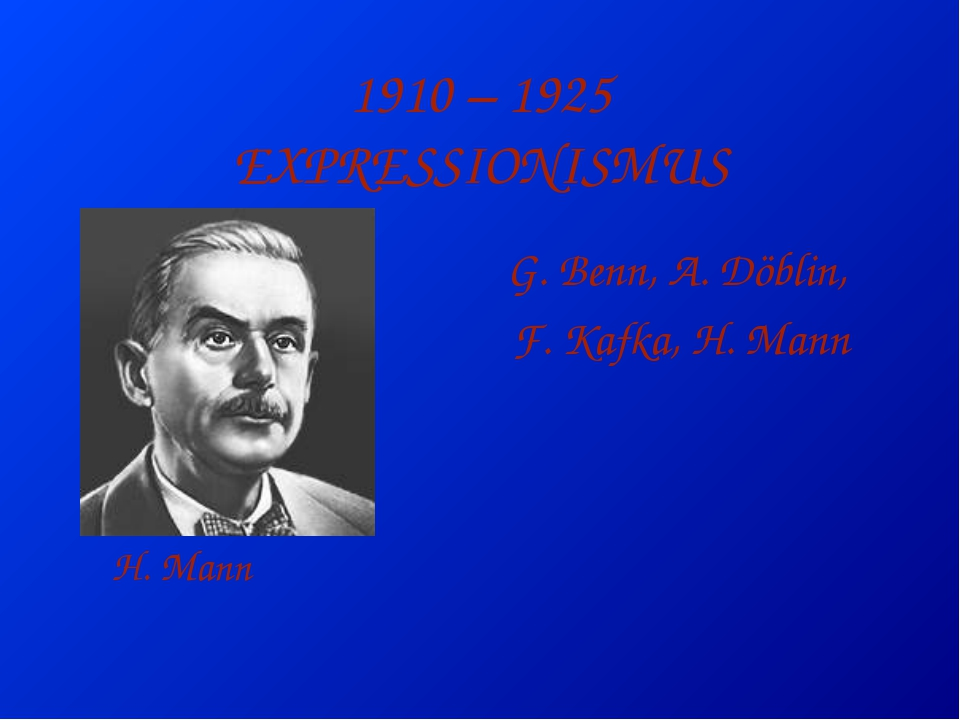 1910 – 1925 EXPRESSIONISMUS G. Benn, A. Döblin, F. Kafka, H. Mann H. Mann