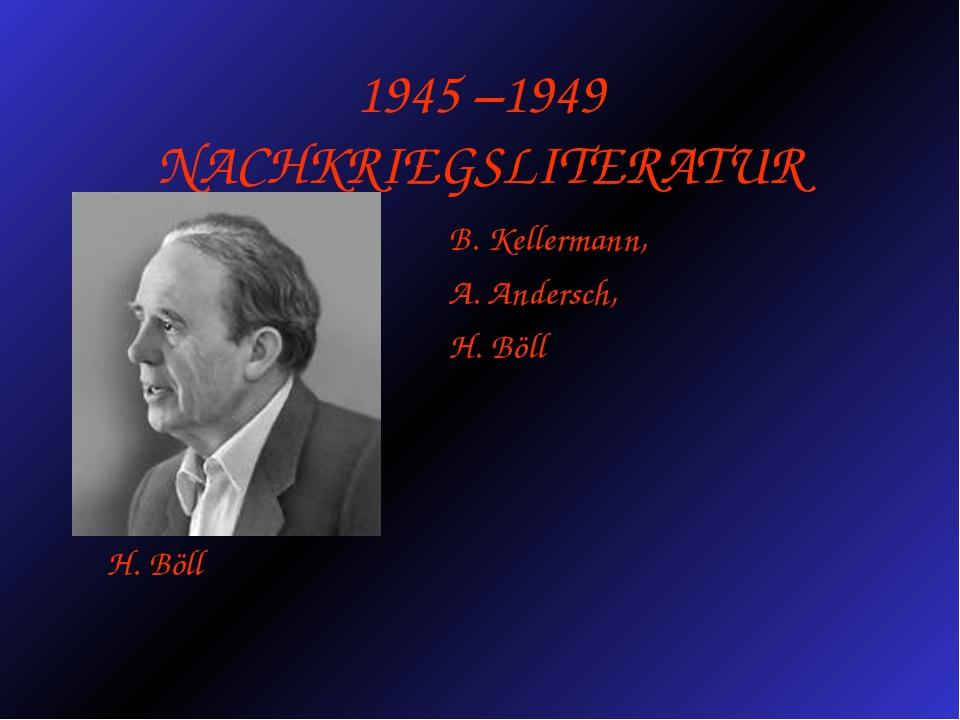 1945 –1949 NACHKRIEGSLITERATUR B. Kellermann, A. Andersch, H. Böll H. Böll
