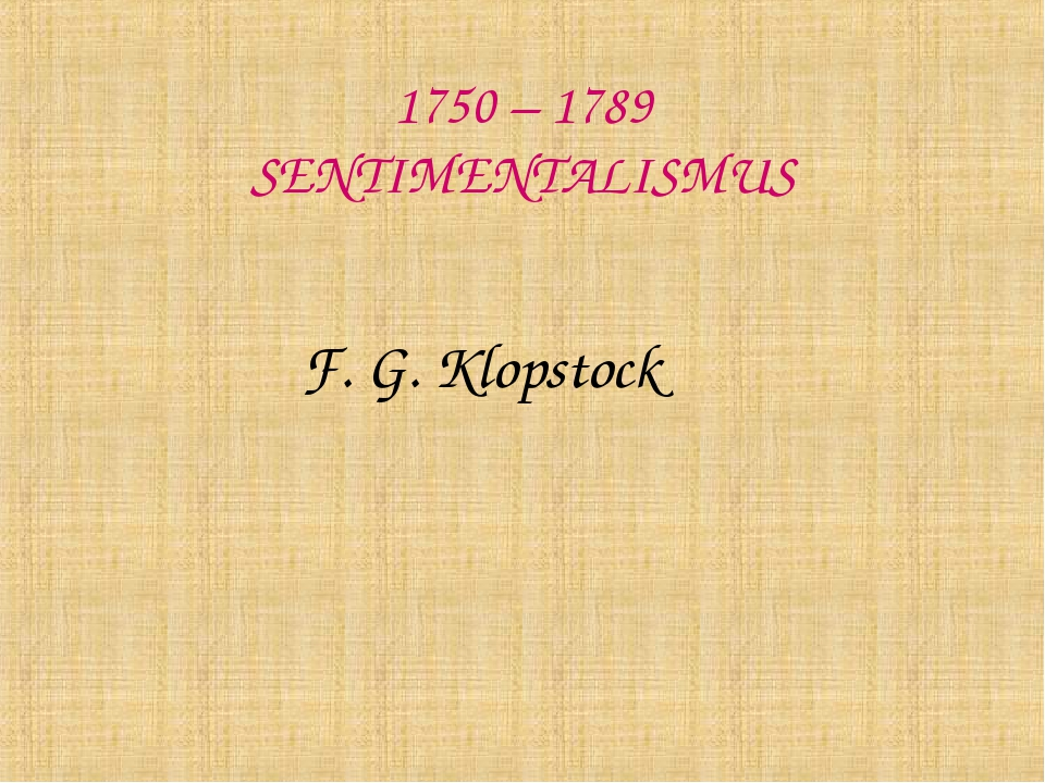 1750 – 1789 SENTIMENTALISMUS F. G. Klopstock