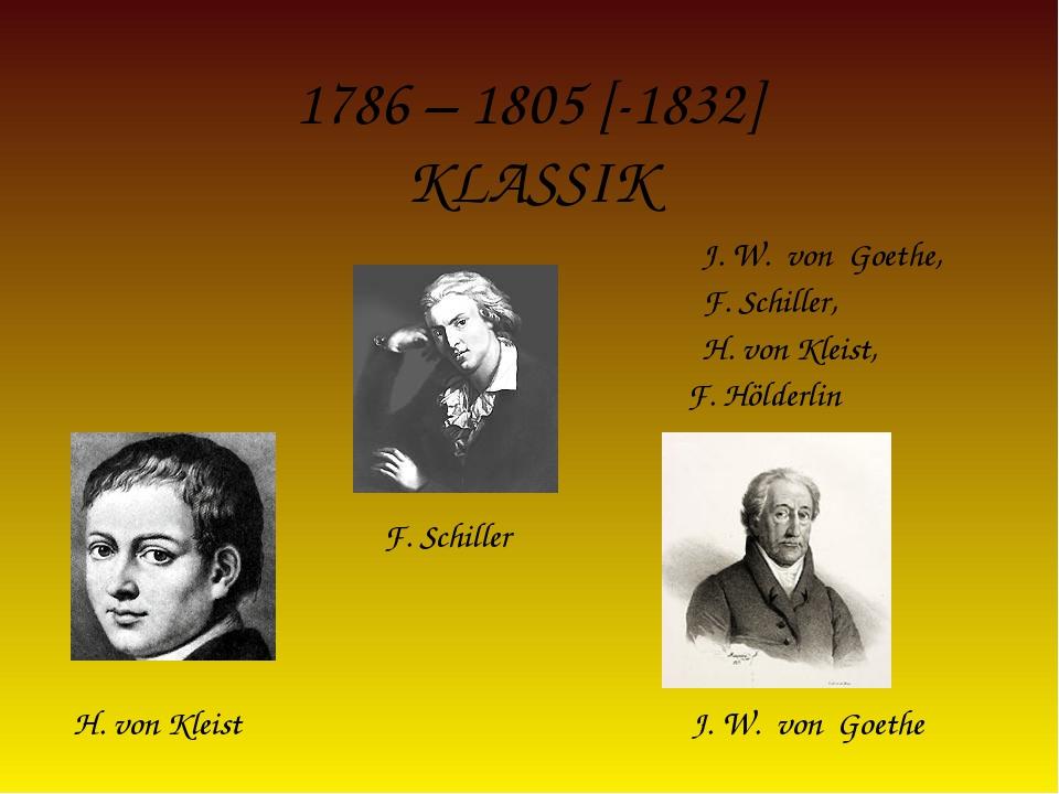 1786 – 1805 [-1832] KLASSIK J. W. von Goethe, F. Schiller, H. von Kleist, F....