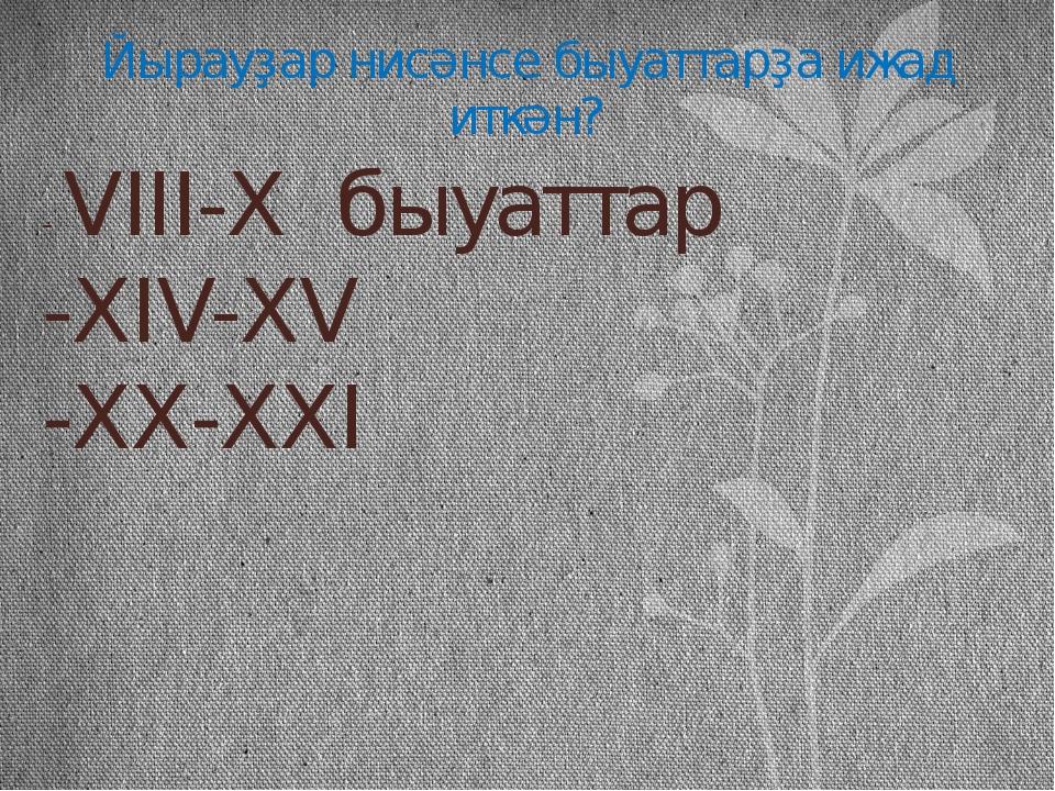 Йырауҙар нисәнсе быуаттарҙа ижад иткән? - VIII-X  быуаттар -XIV-XV -XX-XXI
