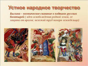 Былина – поэтическое сказание о подвигах русских богатырей ( идея освобождени