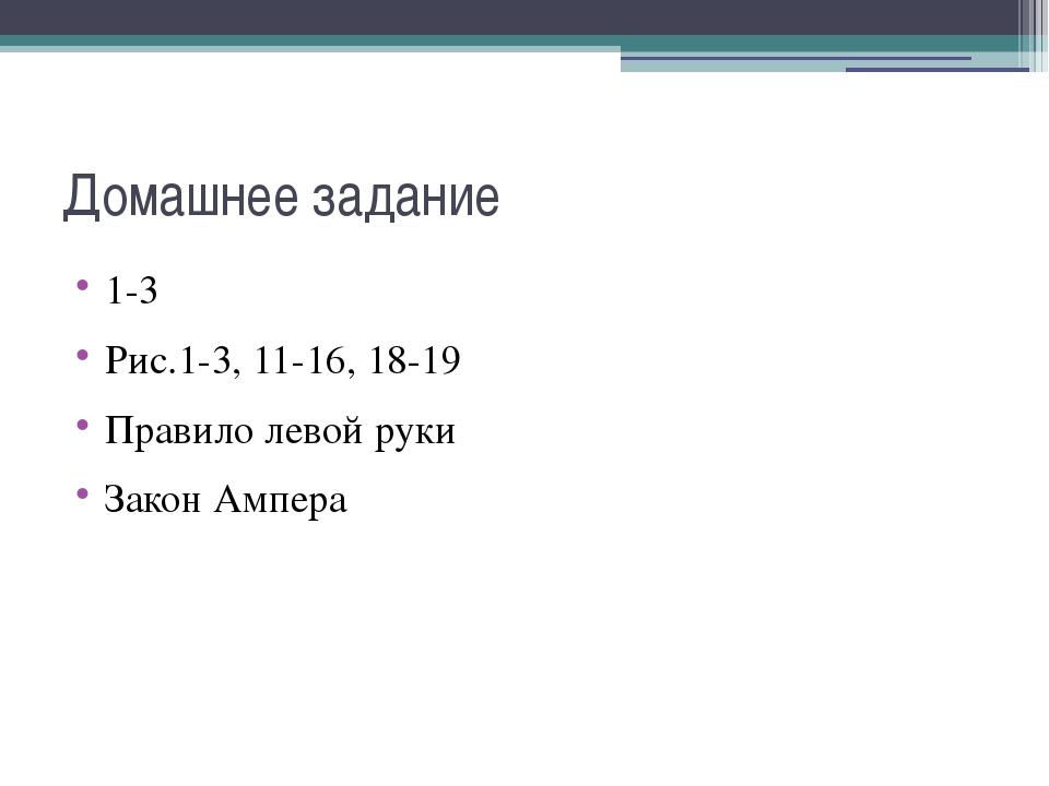 Домашнее задание 1-3 Рис.1-3, 11-16, 18-19 Правило левой руки Закон Ампера