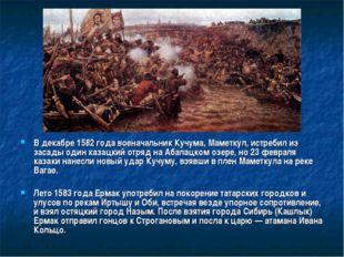 В декабре 1582 года военачальник Кучума, Маметкул, истребил из засады один ка