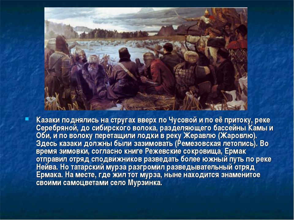 Казаки поднялись на стругах вверх по Чусовой и по её притоку, реке Серебряной...