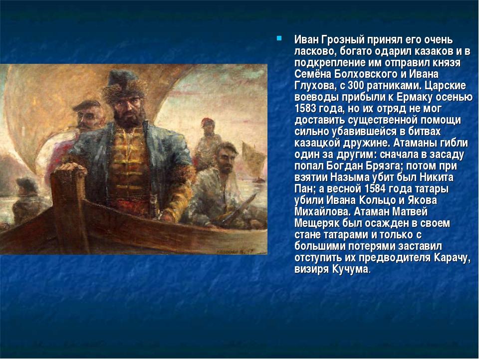 Иван Грозный принял его очень ласково, богато одарил казаков и в подкрепление...