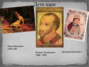 Дети царя Дмитрий Иванович Иван Иванович 1554-1581 Фёдор I Иоаннович 1584 - 1