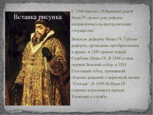 С 1549 вместе с Избранной радой Иван IV провел ряд реформ, направленных на ц