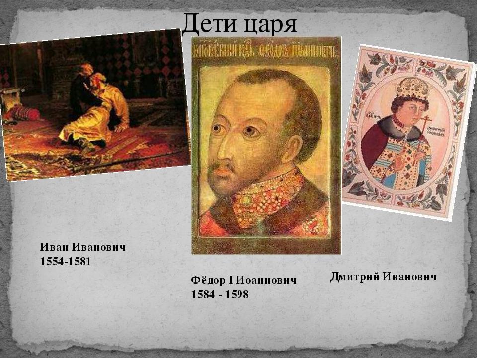 Дети царя Дмитрий Иванович Иван Иванович 1554-1581 Фёдор I Иоаннович 1584 - 1...