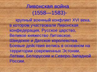 Ливонская война (1558—1583)- крупный военный конфликт XVI века, в котором