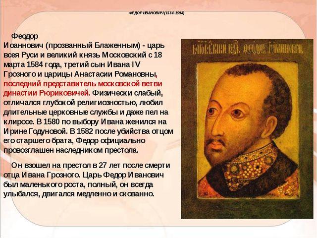 ФЕДОР ИВАНОВИЧ (1584–1598) Феодор Иоаннович(прозванныйБлаженным) - царь вс...