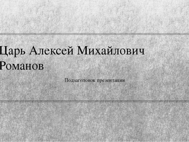 Царь Алексей Михайлович Романов Подзаголовок презентации