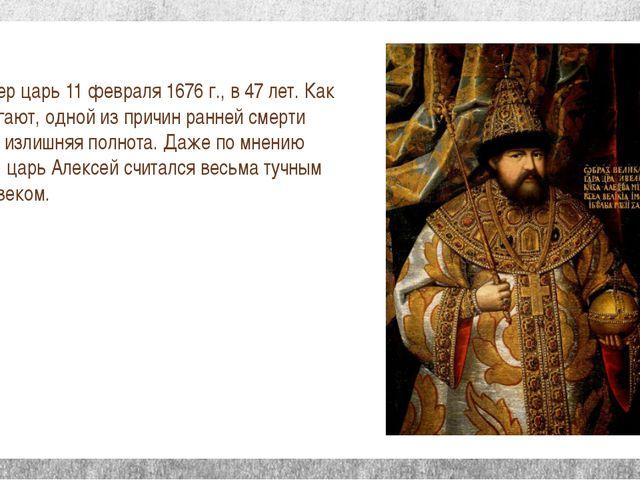 Умер царь 11 февраля 1676 г., в 47 лет. Как полагают, одной из причин ранней...