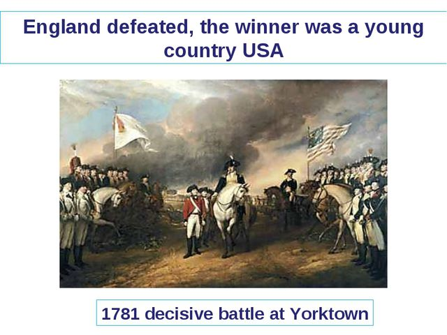England defeated, the winner was a young country USA 1781 decisive battle at...
