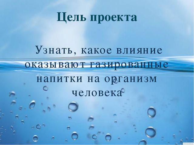 Цель проекта Узнать, какое влияние оказывают газированные напитки на организм...