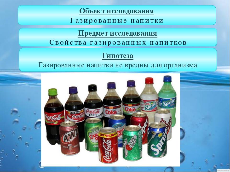 Объект исследования Газированные напитки Гипотеза Газированные напитки не вре...
