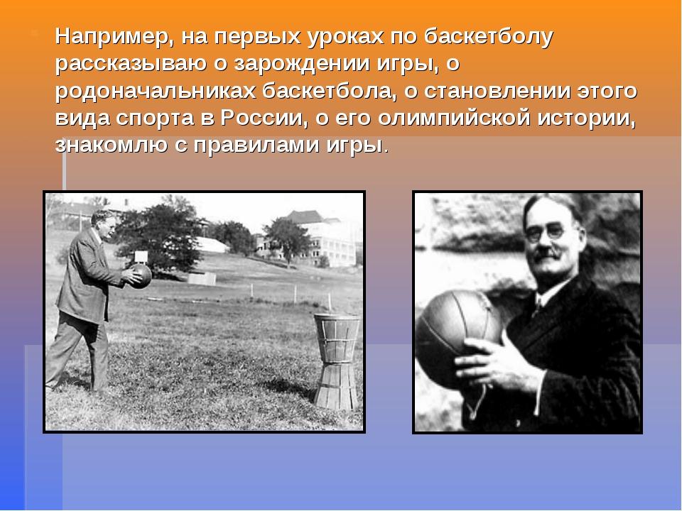 Например, на первых уроках по баскетболу рассказываю о зарождении игры, о род...