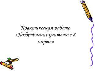 Практическая работа «Поздравление учителю с 8 марта»