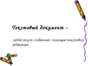 Текстовый документ – любой текст, созданный с помощью текстового редактора