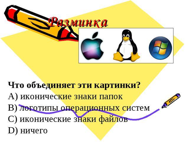 Разминка Что объединяет эти картинки? A) иконические знаки папок B) логотипы...
