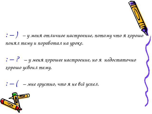 : – ) – у меня отличное настроение, потому что я хорошо понял тему и поработа...