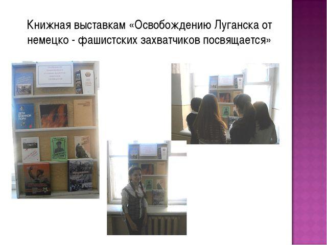 Книжная выставкам «Освобождению Луганска от немецко - фашистских захватчиков...
