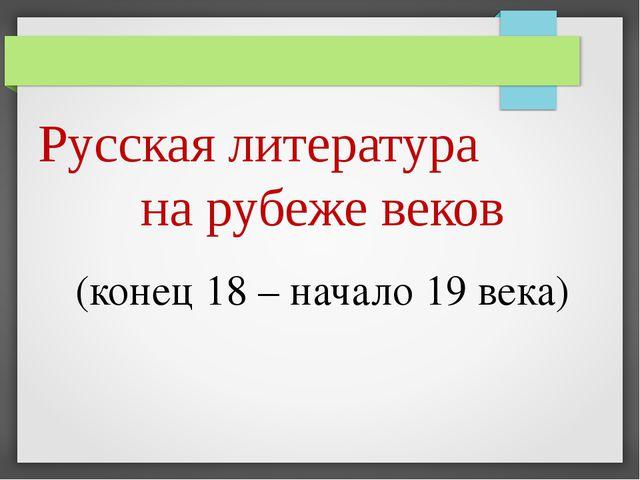 (конец 18 – начало 19 века) Русская литература на рубеже веков