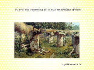 На Руси мёд считался одним из главных лечебных средств. http://larekmedok.ru